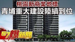 桃園新商業地標 青埔重大建設陸續到位《57爆新聞》精選篇 網路獨播版
