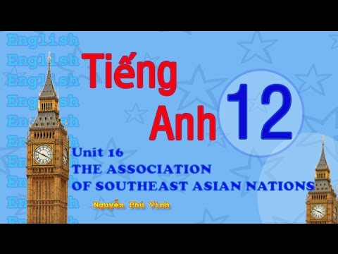 TIẾNG ANH LỚP 12 - UNIT 16 : THE ASSOCIATION OF SOUTHEAST ASIAN NATIONS | ENGLISH 12