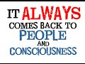 It ALWAYS comes back to People and Consciousness