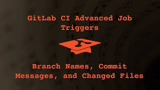 041 Gitlab CI Advanced Job Triggers: Branch Names, Commit Messages, and Changed Files