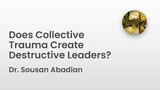 Does Collective Trauma Create Destructive Leaders? | Dr. Sousan Abadian