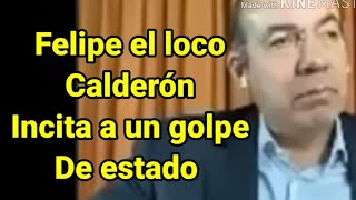 Felipe Calderón un loco desquiciado que incita a dar golpes de Estado