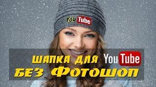 Как сделать шапку для канала YouTube без Фотошоп. Создаем шапку и значок для YouTube без программ