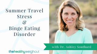 How to Stop Overeating: Summer Travel Stress & Binge Eating Disorder