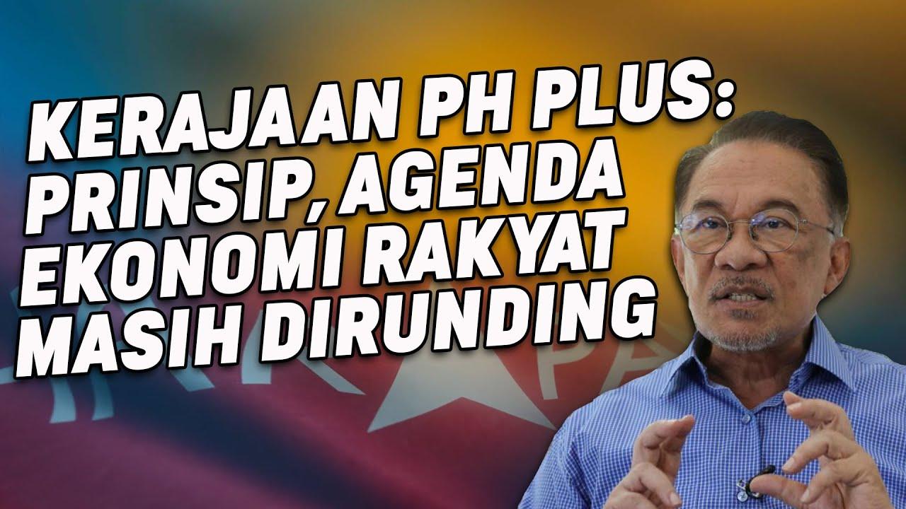 Kerajaan PH Plus: Prinsip, Agenda Ekonomi Rakyat Masih Dirunding