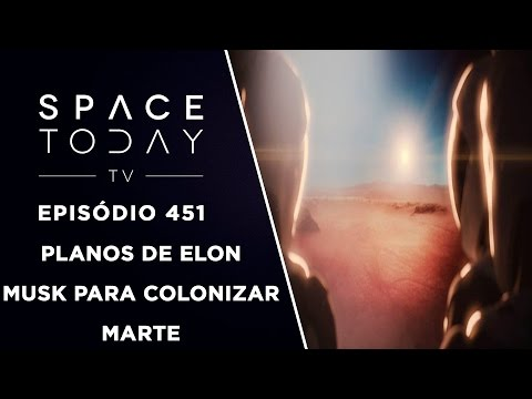 Os Planos De Elon Musk Para Colonizar Marte - Space Today TV Ep.451