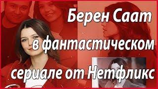 Берен Саат в фантастическом сериале от Нетфликс #звезды турецкого кино