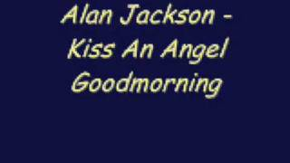 Alan Jackson - Kiss An Angel Goodmorning