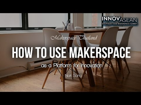 How to use Makerspace as a Platform for Innovation by NATI from MAKERSPACE THAILAND