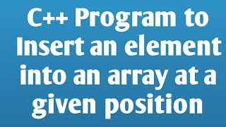 Write a C++ Program to insert an element into an array at a given position