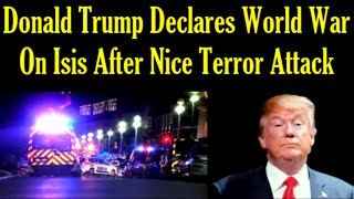 DONALD TRUMP DECLARES WORLD WAR ON ISIS AFTER NICE TERROR ATTACK