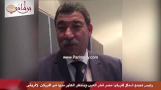 رئيس تجمع شمال أفريقيا: مصر فخر العرب وننتظر الكثير منها فى البرلمان الأفريقى (فيديو)