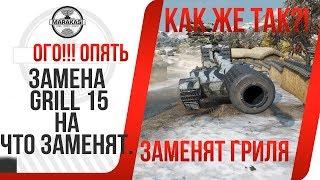 ОГО!!! ЗАМЕНА GRILL 15, НА ЧТО ЗАМЕНЯТ. ИНСАЙДЕРСКАЯ ИНФОРМАЦИЯ World of Tanks