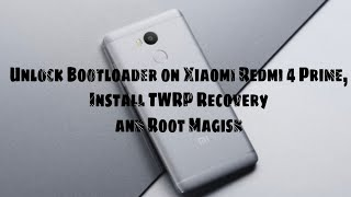 Unlock Bootloader on Xiaomi Redmi 4 Prime, Install TWRP Recovery and Root Magisk
