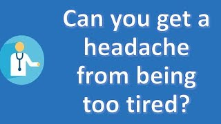 Can you get a headache from being too tired ? | Best Health FAQ Channel