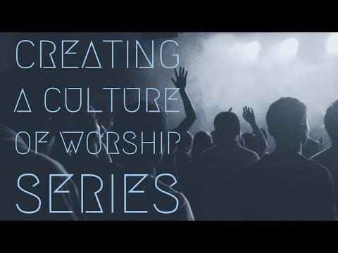 Creating a Culture of Worship Series, Part 2