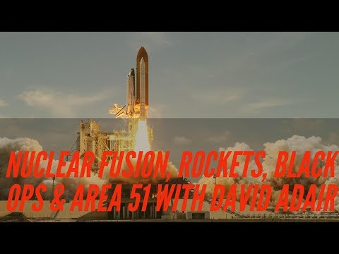 Discussing Nuclear Fusion, Rockets, Black Ops & Area 51 with David Adair