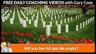 Will you live full and die empty?    Gary Coxe.com  #1309