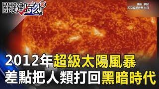 NASA神秘檔案!2012年超級太陽風暴差點把人類打回「黑暗時代」!? 關鍵時刻 20170808-4 黃創夏 朱學恒 黃世聰