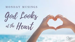 Monday Musings - God Looks at the Heart