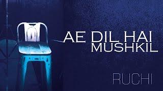 ae dil hai mushkil cover song   ruchi   ranbir kapoor   arijit singh