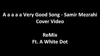 A a a a a Very Good Song Cover Video 3 minute REMIX