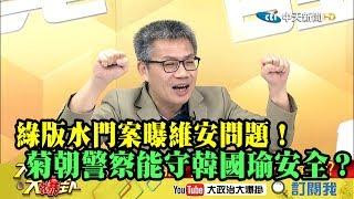 【精彩】綠版水門案曝維安問題! 菊朝警察能守韓國瑜安全?