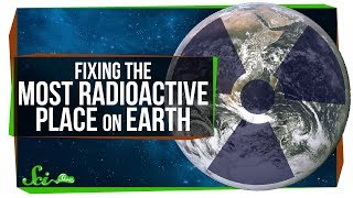 How We Fixed the Most Radioactive Place on Earth