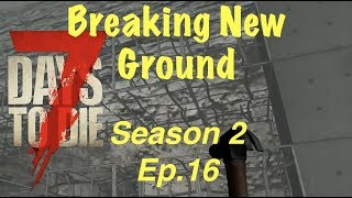 7 Days To Die (PS4) SEASON 2 EP. 16 - BREAKING NEW GROUND!