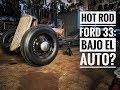 Hot Rod Ford 33: Bajo el auto?