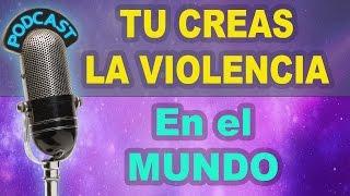 TU CREAS LA VIOLENCIA EN EL MUNDO.