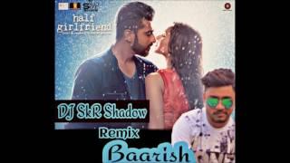 Baarish-Half Girlfriend-Remix-DJ SkR Shadow,Ash King,Tanishk Bagchi