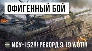 ОФИГЕННЫЙ БОЙ НА ИСУ-152!!! РЕКОРД 9.19 WORLD OF TANKS!!!