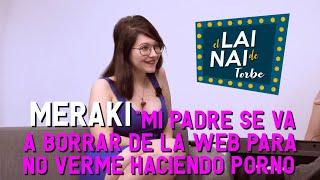 """LAI NAI de Torbe: Meraki """"Mi padre se va a borrar de la web para no verme haciendo porno"""""""