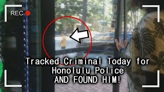 Tracked down Criminal for Honolulu Police Today (AND FOUND HIM!)