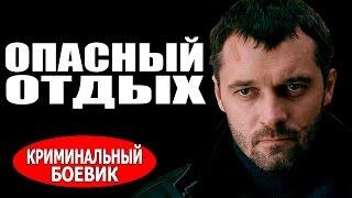 Опасный отдых (2016) русские боевики, фильмы про криминал 2016
