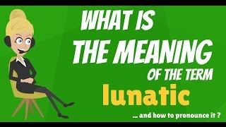 What is LUNATIC? What does LUNATIC mean? LUNATIC meaning, definition & explanation