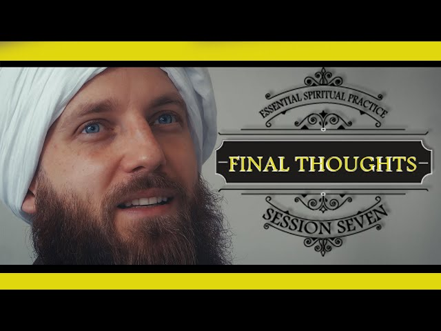 SESSION SEVEN: FINAL THOUGHTS  [Essential Spiritual Practice] -  Sheykh Musab Penfound