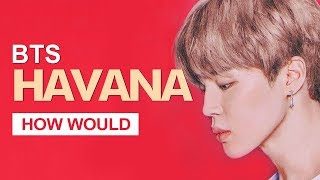 "How Would BTS Sing Camila Cabello "" Havana "" (Male Version) Line Distribution"