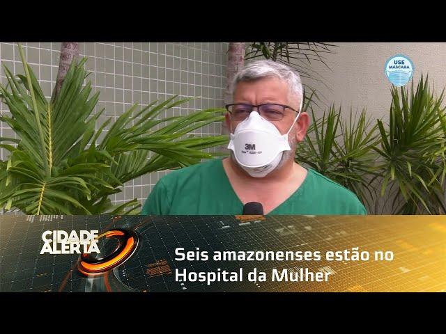 Seis amazonenses estão no Hospital da Mulher e oito no Metropolitano