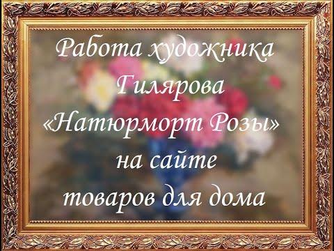 Работа художника Гилярова «Натюрморт Розы» на сайте товаров для дома