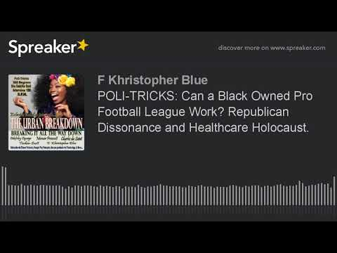 POLI-TRICKS: Can a Black Owned Pro Football League Work? Republican Dissonance and Healthcare Holoca