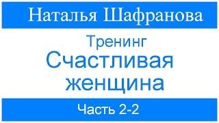 Тренинг -  Счастливая женщина.  Наталья Шафранова. Часть 2- 2