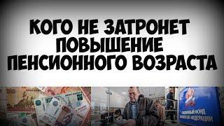Кого не затронет повышение пенсионного возраста
