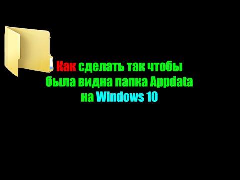 Как сделать так чтобы была видна папка Appdata на Windows 10
