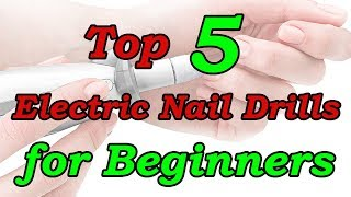Top 5 Best Electric Nail Drill for Beginners and Professionals 2018