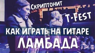 СКРИПТОНИТ / T-FEST / ЛАМБАДА / КАК ИГРАТЬ НА ГИТАРЕ / АККОРДЫ И БОЙ [18+]