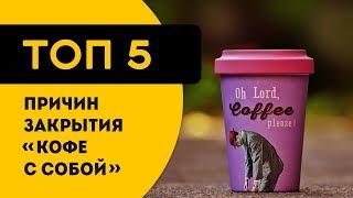 ТОП 5 реальных причин почему закрываются кофейни и 'кофе с собой'