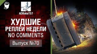 Найгірші Реплєї Тижні - No Comments №70 - від ADBokaT57 [World of Tanks]