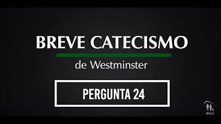 Breve Catecismo - Pergunta 24
